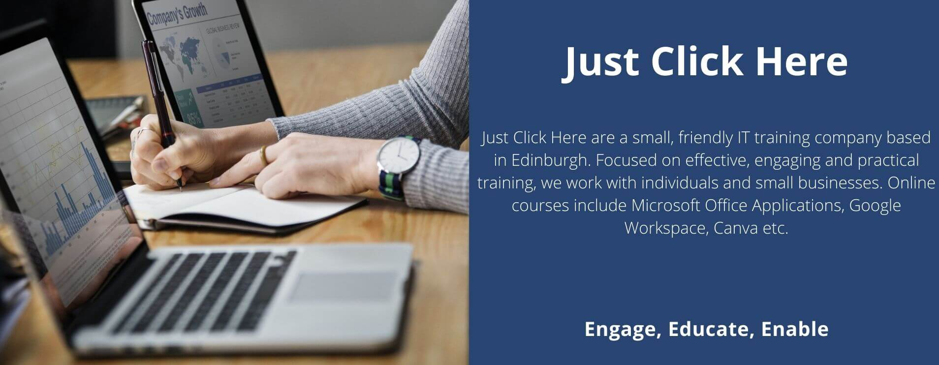 Just Click Here website banner. Describes Just Click Here as a small friendly IT training company based in Edinburgh. Focused on effective, engaging and practical training, we work with individuals and small businesses. Online courses include Microsoft Office Applications, Google Workspace, Canva etc.